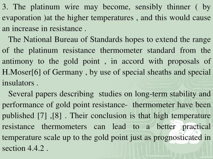 3. The platinum wire may become, sensibly thinner ( by evaporation )at the higher temperatures , and this would cause an increase in resistance .