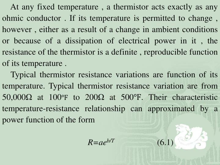 At any fixed temperature , a thermistor acts exactly as any ohmic conductor . If its temperature is permitted to change , however , either as a result of a change in ambient conditions or because of a dissipation of electrical power in it , the resistance of the thermistor is a definite , reproducible function of its temperature .