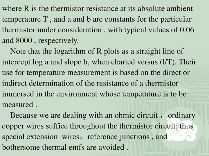 where R is the thermistor resistance at its absolute ambient temperature T , and a and b are constants for the particular thermistor under consideration , with typical values of 0.06 and 8000 , respectively.
