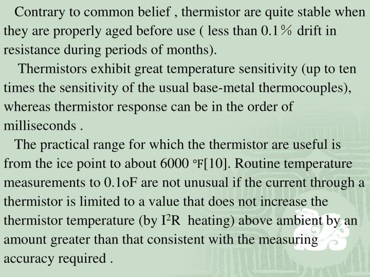 Contrary to common belief , thermistor are quite stable when they are properly aged before use ( less than 0.1