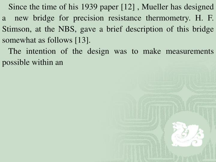Since the time of his 1939 paper [12] , Mueller has designed a  new bridge for precision resistance thermometry. H. F. Stimson, at the NBS, gave a brief description of this bridge somewhat as follows [13].