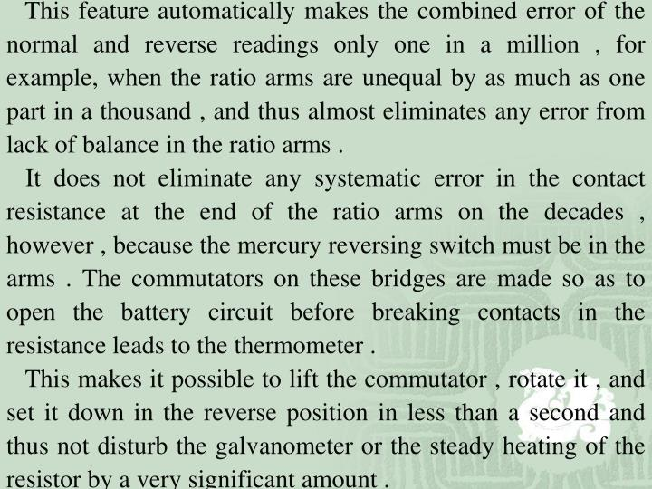 This feature automatically makes the combined error of the normal and reverse readings only one in a million , for example, when the ratio arms are unequal by as much as one part in a thousand , and thus almost eliminates any error from lack of balance in the ratio arms .