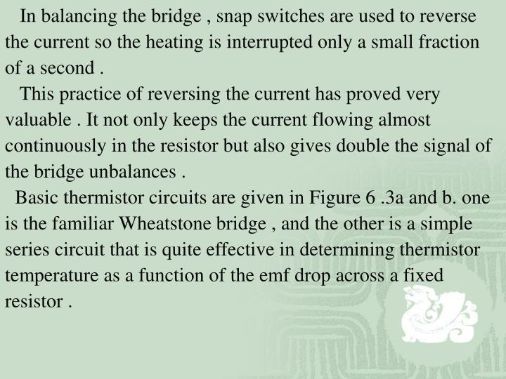 In balancing the bridge , snap switches are used to reverse the current so the heating is interrupted only a small fraction of a second .