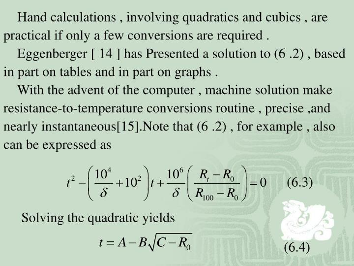Hand calculations , involving quadratics and cubics , are practical if only a few conversions are required .
