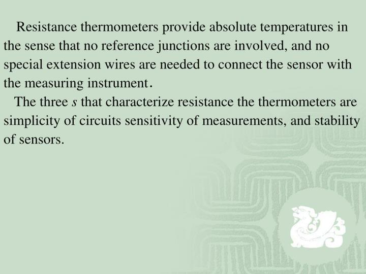 Resistance thermometers provide absolute temperatures in the sense that no reference junctions are involved, and no special extension wires are needed to connect the sensor with the measuring instrument