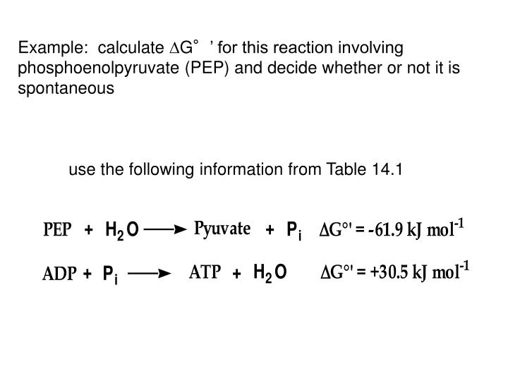 Example:  calculate G°' for this reaction involving phosphoenolpyruvate (PEP) and decide whether or not it is spontaneous