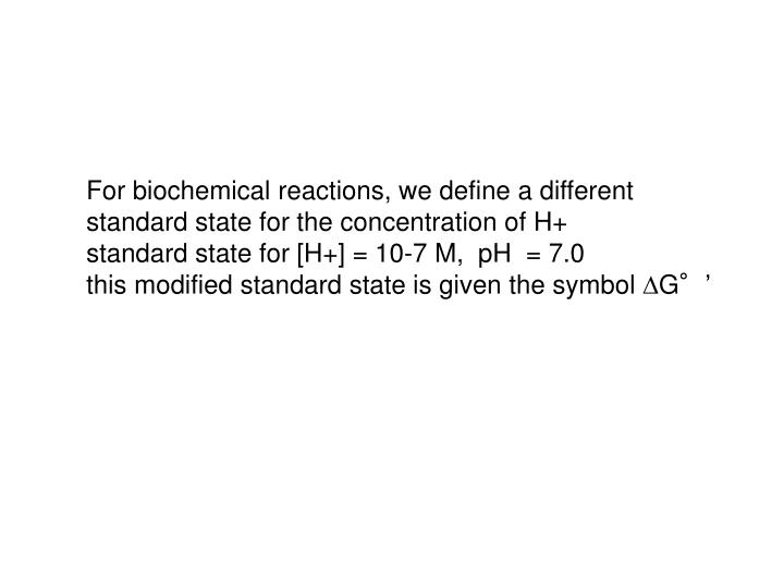 For biochemical reactions, we define a different standard state for the concentration of H+