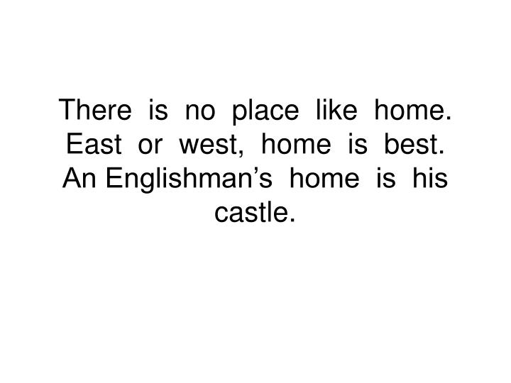 there is no place like home east or west home is best an englishman s home is his castle n.