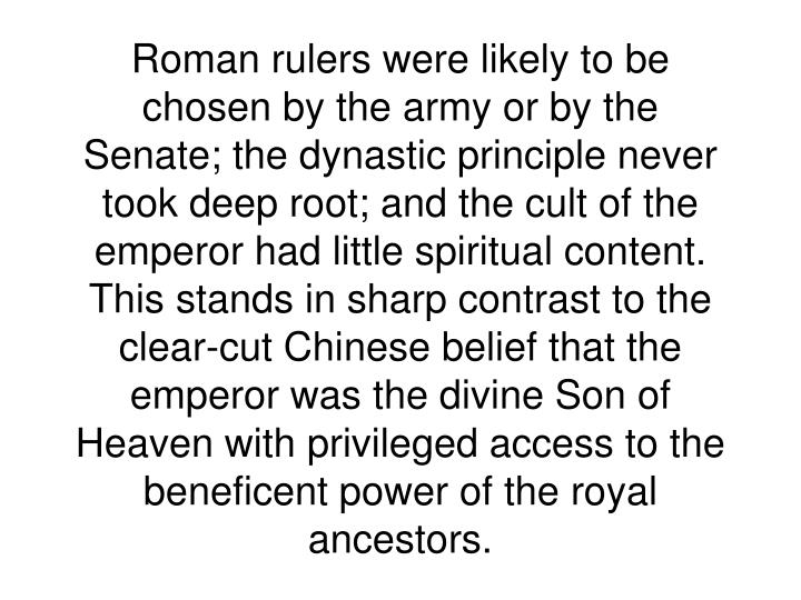 Roman rulers were likely to be chosen by the army or by the Senate; the dynastic principle never took deep root; and the cult of the emperor had little spiritual content. This stands in sharp contrast to the clear-cut Chinese belief that the emperor was the divine Son of Heaven with privileged access to the beneficent power of the royal ancestors.