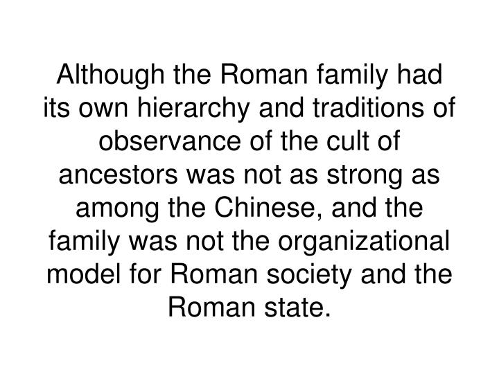 Although the Roman family had its own hierarchy and traditions of observance of the cult of ancestors was not as strong as among the Chinese, and the family was not the organizational model for Roman society and the Roman state.