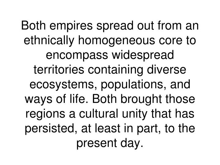 Both empires spread out from an ethnically homogeneous core to encompass widespread territories containing diverse ecosystems, populations, and ways of