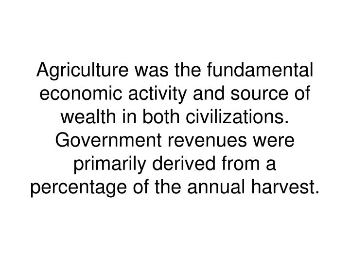 Agriculture was the fundamental economic activity and source of wealth in both civilizations. Government revenues were primarily derived from a percentage of the annual harvest.