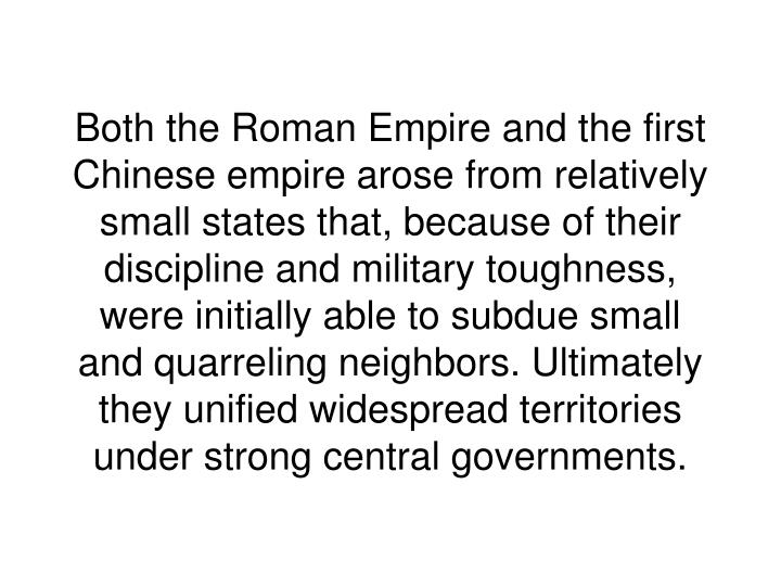 Both the Roman Empire and the first Chinese empire arose from relatively small states that, because of their discipline and military toughness, were initially able to subdue small and quarreling neighbors. Ultimately they unified widespread territories under strong central governments.