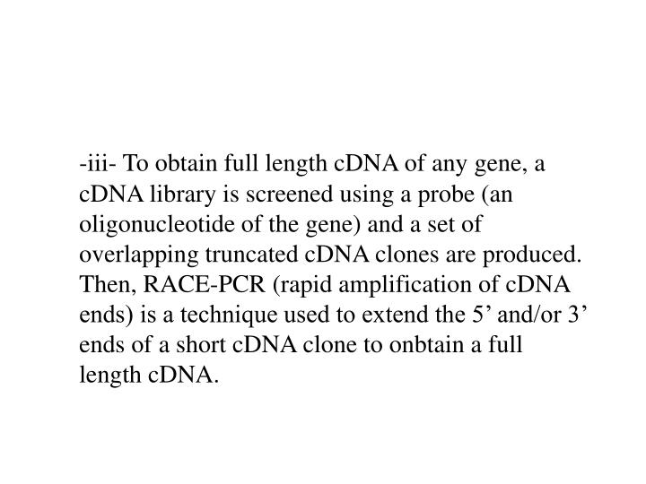 -iii- To obtain full length cDNA of any gene, a cDNA library is screened using a probe (an oligonucleotide of the gene) and a set of overlapping truncated cDNA clones are produced.  Then, RACE-PCR (rapid amplification of cDNA ends) is a technique used to extend the 5' and/or 3' ends of a short cDNA clone to onbtain a full length cDNA.