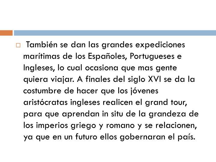 También se dan las grandes expediciones marítimas de los Españoles, Portugueses e Ingleses, lo cual ocasiona que mas gente quiera viajar. A finales del siglo XVI se da la costumbre de hacer que los jóvenes aristócratas ingleses realicen el