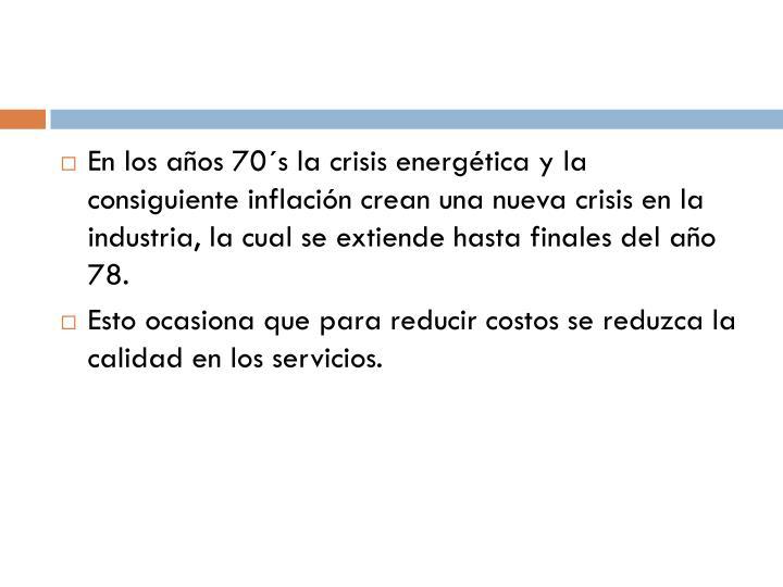 En los años 70´s la crisis energética y la consiguiente inflación crean una nueva crisis en la industria, la cual se extiende hasta finales del año 78.