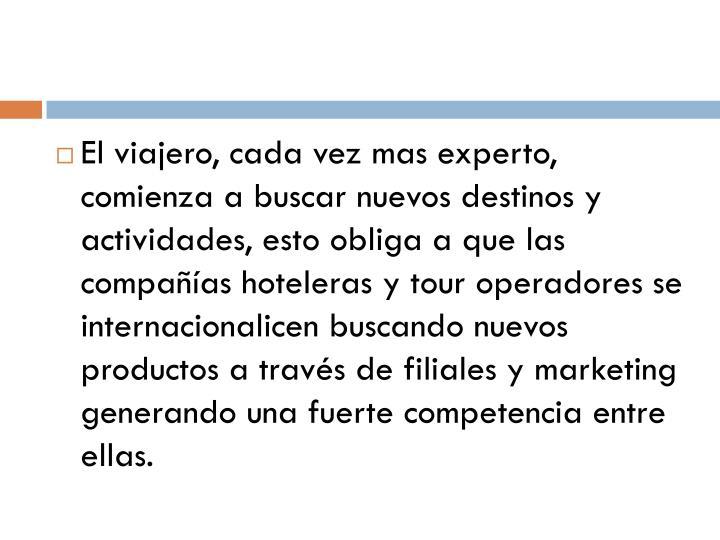 El viajero, cada vez mas experto, comienza a buscar nuevos destinos y actividades, esto obliga a que las compañías hoteleras y tour operadores se internacionalicen buscando nuevos productos a través de filiales y marketing generando una fuerte competencia entre ellas.