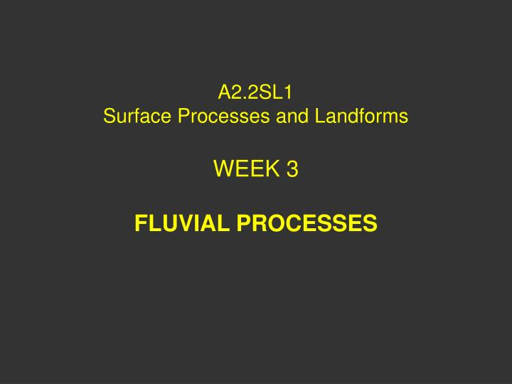 a2 2sl1 surface processes and landforms week 3 fluvial processes n.
