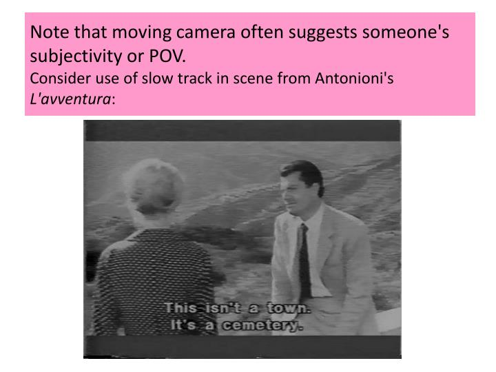 Note that moving camera often suggests someone's subjectivity or POV.