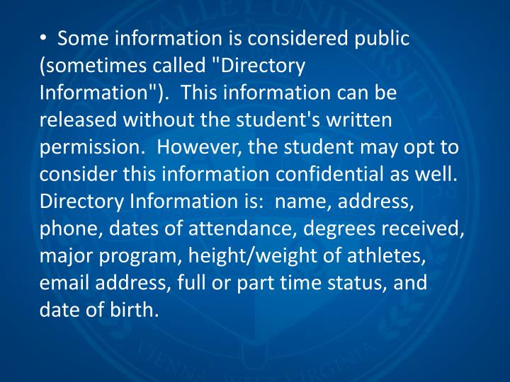 """Some information is considered public (sometimes called """"Directory Information""""). This information can be released without the student's written permission. However, the student may opt to consider this information confidential as well. Directory Information is: name, address, phone, dates of attendance, degrees received, major program, height/weight of athletes, email address, full or part time status, and date of birth."""
