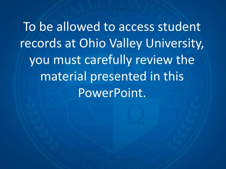 To be allowed to access student records at Ohio Valley University, you must carefully review the mat...