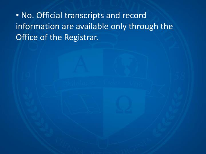No. Official transcripts and record information are available only through the Office of the Registrar.