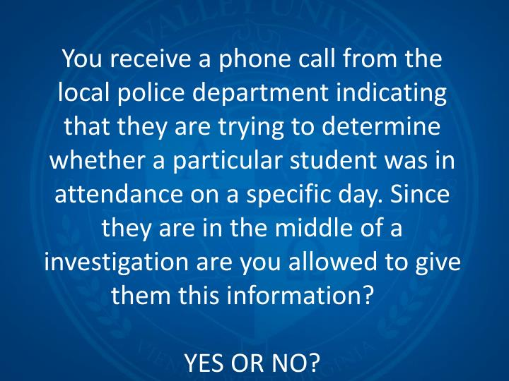 You receive a phone call from the local police department indicating that they are trying to determine whether a particular student was in attendance on a specific day. Since they are in the middle of a investigation are you allowed to give them this information?