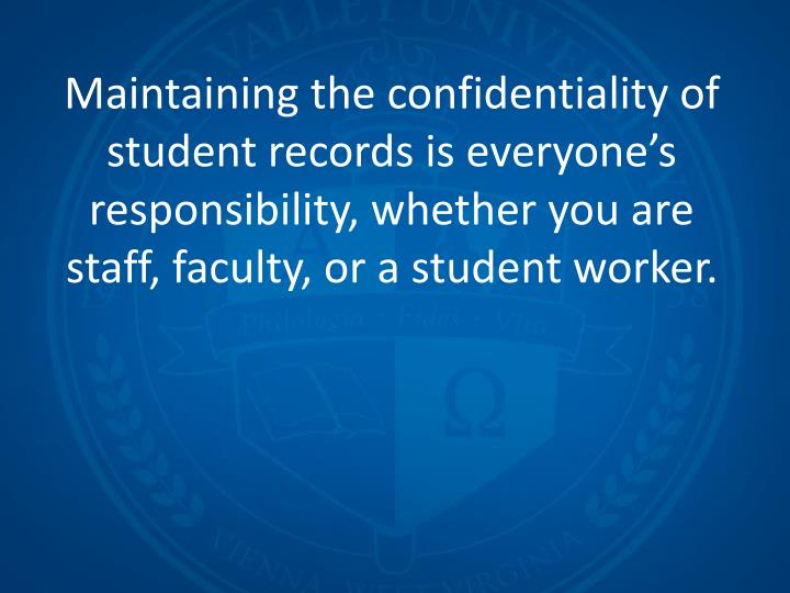 Maintaining the confidentiality of student records is everyone's responsibility, whether you are s...