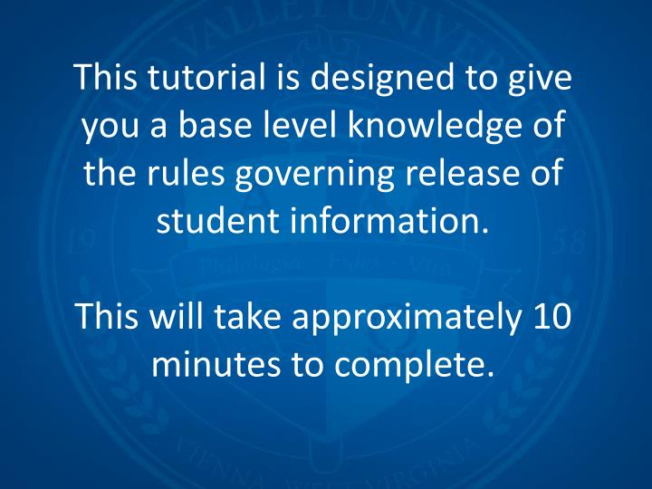 This tutorial is designed to give you a base level knowledge of the rules governing release of student information.