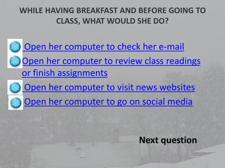 WHILE HAVING BREAKFAST AND BEFORE GOING TO CLASS, WHAT WOULD SHE DO?