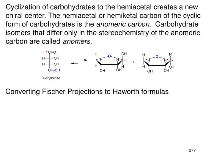 Cyclization of carbohydrates to the hemiacetal creates a new chiral center. The hemiacetal or hemiketal carbon of the cyclic form of carbohydrates is the