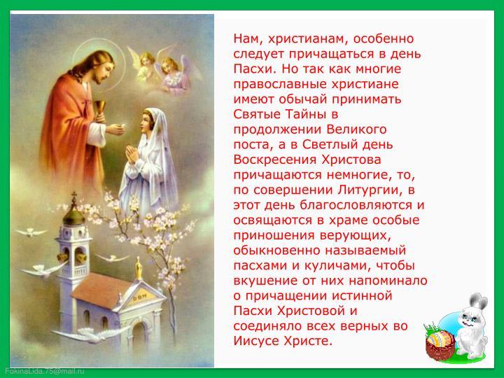 Нам, христианам, особенно следует причащаться в день Пасхи. Но так как многие православные христиане имеют обычай принимать Святые Тайны в продолжении Великого поста, а в Светлый день Воскресения Христова причащаются немногие, то, по совершении Литургии, в этот день благословляются и освящаются в храме особые приношения верующих, обыкновенно называемый пасхами и куличами, чтобы вкушение от них напоминало о причащении истинной Пасхи Христовой и соединяло всех верных во Иисусе Христе.