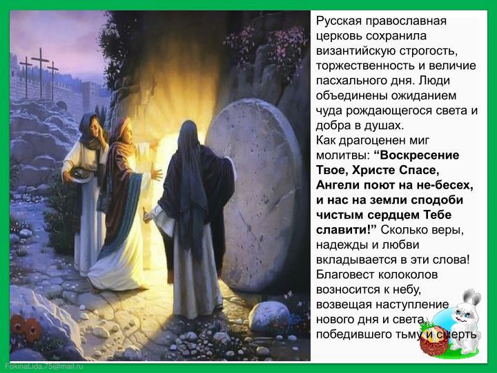 Русская православная церковь сохранила византийскую строгость, торжественность и величие пасхального дня. Люди объединены ожиданием чуда рождающегося света и добра в душах.