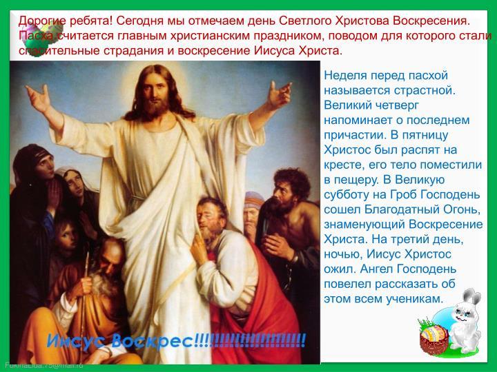 Дорогие ребята! Сегодня мы отмечаем день Светлого Христова Воскресения. Пасха считается главным христианским праздником, поводом для которого стали спасительные страдания и воскресение Иисуса Христа.