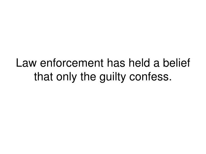Law enforcement has held a belief that only the guilty confess