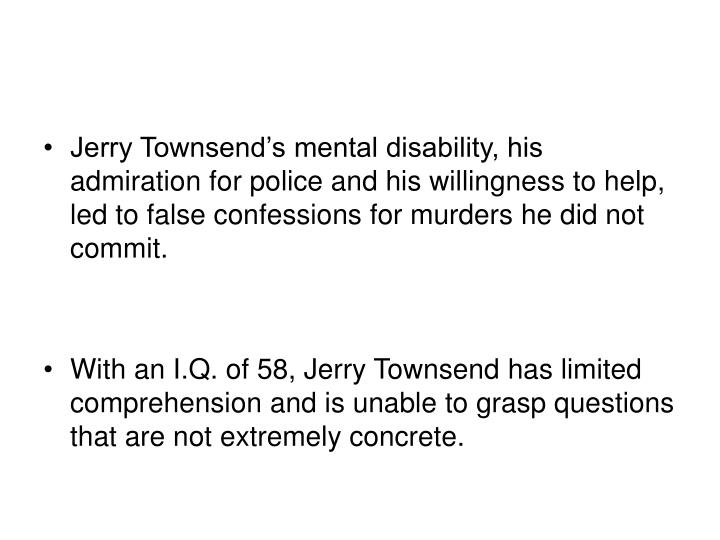 Jerry Townsend's mental disability, his admiration for police and his willingness to help, led to false confessions for murders he did not commit.