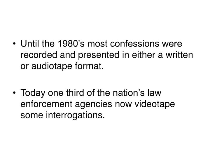 Until the 1980's most confessions were recorded and presented in either a written or audiotape format.
