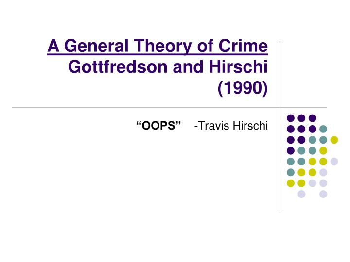 a general theory of crime In opposition, the general theory of crime is also a simplistic theory since the concept of low self- control is a necessary condition in itself to guarantee a criminal act finally, and also in opposition to previous findings in criminology, the theory has a static perspective since it focuses on the stability of the presence of a low self.