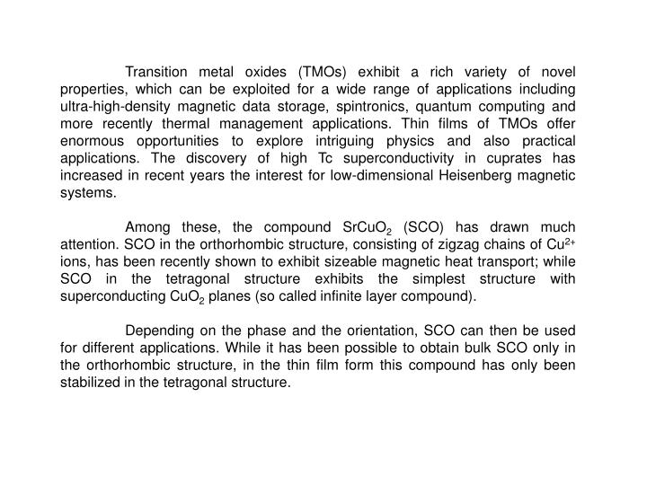 Transition metal oxides (TMOs) exhibit a rich variety of novel properties, which can be exploited for a wide range of applications including ultra-high-density magnetic data storage, spintronics, quantum computing and more recently thermal management applications. Thin films of TMOs offer enormous opportunities to explore intriguing physics and also practical applications. The discovery of high Tc superconductivity in cuprates has increased in recent years the interest for low-dimensional Heisenberg magnetic systems.