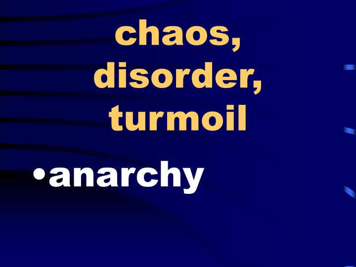 chaos, disorder, turmoil