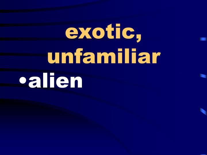 exotic, unfamiliar