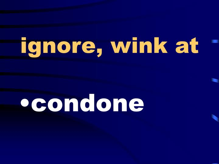 ignore, wink at