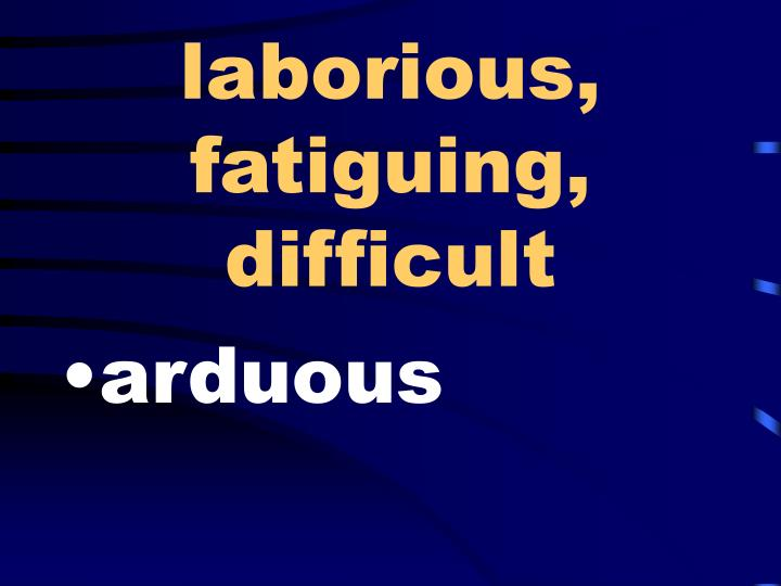 laborious, fatiguing, difficult