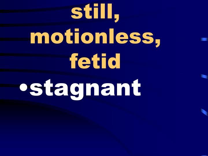 still, motionless, fetid