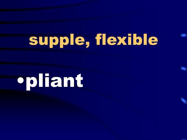 supple, flexible