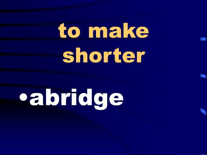 to make shorter