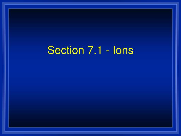 Section 7 1 ions
