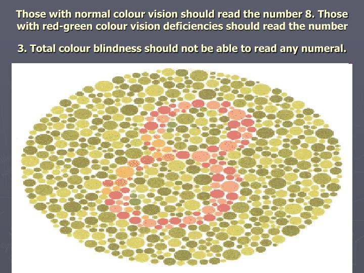 Those with normal colour vision should read the number 8. Those with red-green colour vision deficiencies should read the number 3. Total colour blindness should not be able to read any numeral.