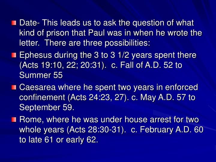 Date- This leads us to ask the question of what kind of prison that Paul was in when he wrote the letter.  There are three possibilities: