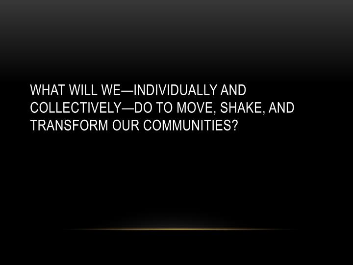 What will we—individually and collectively—do to move, shake, and transform our communities?